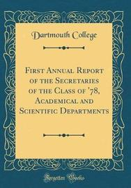 First Annual Report of the Secretaries of the Class of '78, Academical and Scientific Departments (Classic Reprint) by Dartmouth College