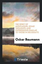 The Spirit of Montaigne; Some Thoughts and Expressions Similar to Those in His Essays by Oskar Baumann image