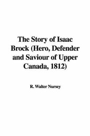The Story of Isaac Brock (Hero, Defender and Saviour of Upper Canada, 1812) by R. Walter Nursey image
