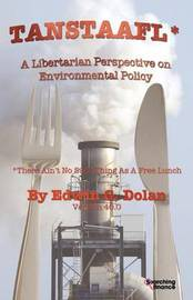 TANSTAAFL (There Ain't No Such Thing As A Free Lunch) - A Libertarian Perspective on Environmental Policy by Edwin G Dolan