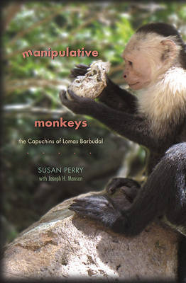 Manipulative Monkeys: The Capuchins of Lomas Barbudal by Susan Perry