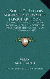 A Series of Letters Addressed to Walter Farquhar Hook: Proving the Impossibility of Placing Any Belief in Scripture, Except Upon the Authority of the Church (1837) by . Verax