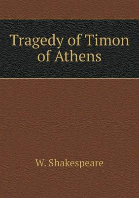 Tragedy of Timon of Athens by W Shakespeare