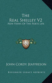 The Real Shelley V2: New Views of the Poets Life by John Cordy Jeaffreson