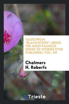 Tales from Blackwood; Being the Most Famous Series of Stories Ever Published; Vol. XII by Chalmers H Roberts
