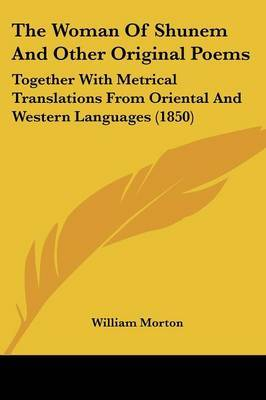 The Woman Of Shunem And Other Original Poems: Together With Metrical Translations From Oriental And Western Languages (1850) by William Morton image