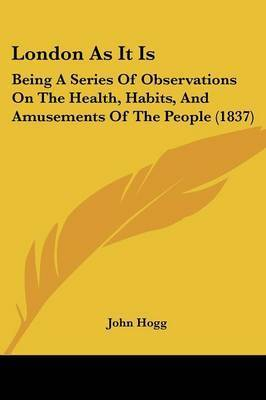 London As It Is: Being A Series Of Observations On The Health, Habits, And Amusements Of The People (1837) by John Hogg
