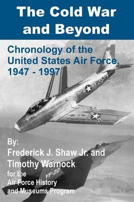 The Cold War and Beyond: Chronology of the United States Air Force, 1947-1997 by Frederick J. Shaw