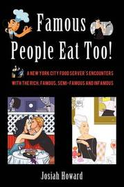 Famous People Eat Too!: A New York City Food Server's Encounters with the Rich, Famous, Semi-Famous and Infamous by Josiah Howard