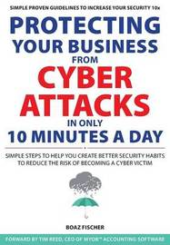 Protecting Your Business From Cyber Attacks In Only 10 Minutes A Day by Boaz Fischer