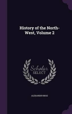 History of the North-West, Volume 2 by Alexander Begg image