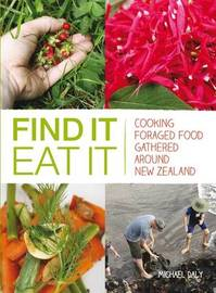 Find it, Eat it: Cooking Foraged Food Gathered Around New Zealand by Michael Daly