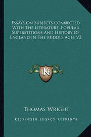 Essays on Subjects Connected with the Literature, Popular Superstitions and History of England in the Middle Ages V2 by Thomas Wright )