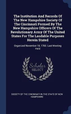 The Institution and Records of the New Hampshire Society of the Cincinnati Formed by the New Hampshire Officers of the Revolutionary Army of the United States for the Laudable Purposes Herein Stated