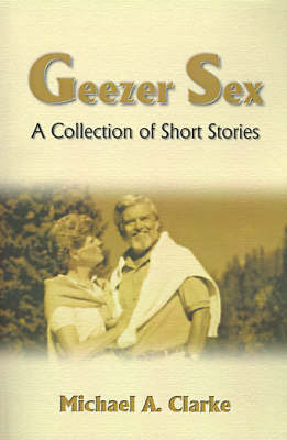 Geezer Sex: A Collection of Short Stories by Michael A. Clarke image