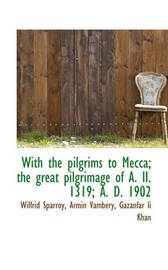 With the Pilgrims to Mecca; The Great Pilgrimage of A. II. 1319; A. D. 1902 by Wilfrid Sparroy