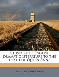 A History of English Dramatic Literature to the Death of Queen Anne Volume 2 by Adolphus William Ward