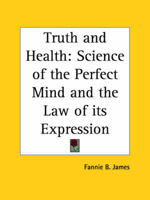 Truth and Health: Science of the Perfect Mind and the Law of Its Expression (1911) by Fannie B. James