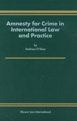 Amnesty for Crime in International Law and Practice by Andreas O'Shea