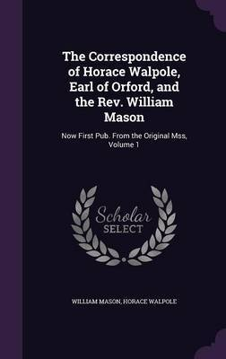 The Correspondence of Horace Walpole, Earl of Orford, and the REV. William Mason by William Mason