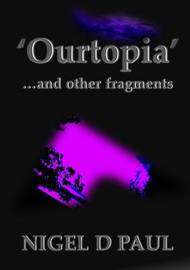 'Ourtopia' ...and Other Fragments by Nigel D Paul
