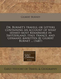 Dr. Burnet's Travels, or Letters Containing an Account of What Seemed Most Remarkable in Switzerland, Italy, France, and Germany, &Written by Gilbert Burnet ... (1687) by Gilbert Burnet