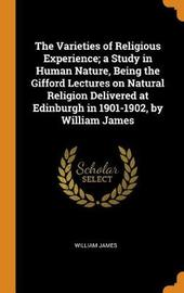 The Varieties of Religious Experience; A Study in Human Nature, Being the Gifford Lectures on Natural Religion Delivered at Edinburgh in 1901-1902, by William James by William James