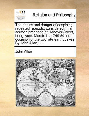 The Nature and Danger of Despising Repeated Reproofs, Considered; In a Sermon Preached at Hanover-Street, Long-Acre, March 11. 1749-50. on Occasion of the Two Late Earthquakes. by John Allen, by John Allen image