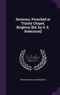 Sermons, Preached at Trinity Chapel, Brighton [Ed. by S. E. Robertson] by Frederick William Robertson image