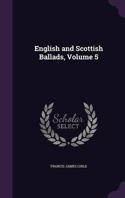English and Scottish Ballads, Volume 5 by Francis James Child