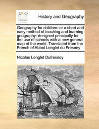 Geography for Children: Or a Short and Easy Method of Teaching and Learning Geography: Designed Principally for the Use of Schools with a New General Map of the World, Translated from the French of Abbot Lenglet Du Fresnoy by Nicolas Lenglet Dufresnoy