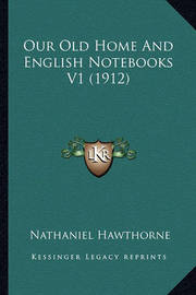Our Old Home and English Notebooks V1 (1912) Our Old Home and English Notebooks V1 (1912) by Nathaniel Hawthorne