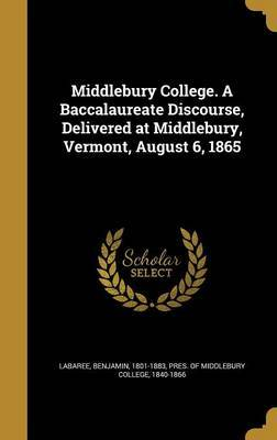 Middlebury College. a Baccalaureate Discourse, Delivered at Middlebury, Vermont, August 6, 1865
