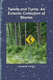Twists and Turns: An Eclectic Collection of Stories by Carmel M. Portillo