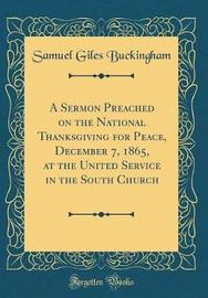 A Sermon Preached on the National Thanksgiving for Peace, December 7, 1865, at the United Service in the South Church (Classic Reprint) by Samuel Giles Buckingham image