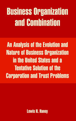 Business Organization and Combination: An Analysis of the Evolution and Nature of Business Organization in the United States and a Tentative Solution of the Corporation and Trust Problems by Lewis Henry Haney image