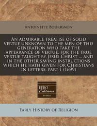 An Admirable Treatise of Solid Vertue Unknown to the Men of This Generation Who Take the Appearance of Vertue, for the True Vertue Taught by Jesus Christ ... and in the Other Saving Instructions Which He Hath Given for Christians in Letters, Part I (1699) by Antoinette Bourignon