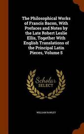 The Philosophical Works of Francis Bacon, with Prefaces and Notes by the Late Robert Leslie Ellis, Together with English Translations of the Principal Latin Pieces, Volume 5 by William Rawley image