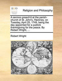 A Sermon Preach'd at the Parish-Church of St. John's, Hackney, on Tuesday, April 25, 1749, Being the Day Appointed for a Publick Thanksgiving for the Peace. by Robert Wright, ... by Robert Wright
