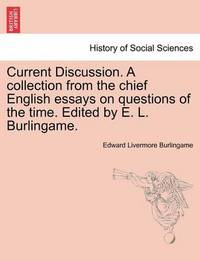 Current Discussion. a Collection from the Chief English Essays on Questions of the Time. Edited by E. L. Burlingame. by Edward Livermore Burlingame
