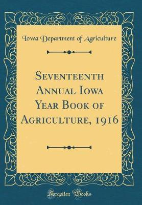 Seventeenth Annual Iowa Year Book of Agriculture, 1916 (Classic Reprint) by Iowa Department of Agriculture