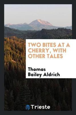 Two Bites at a Cherry, with Other Tales by Thomas Bailey Aldrich