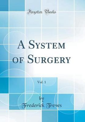 A System of Surgery, Vol. 1 (Classic Reprint) by Frederick Treves