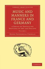 Music and Manners in France and Germany 3 Volume Paperback Set Music and Manners in France and Germany: Volume 1 by Henry Fothergill Chorley