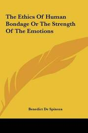 The Ethics of Human Bondage or the Strength of the Emotions by Benedict de Spinoza