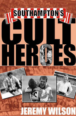 Southampton's Cult Heroes: Saints' 20 Greatest Icons by Jeremy Wilson