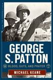 George S. Patton: Blood, Guts, and Prayer by Michael Keane