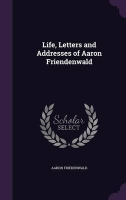 Life, Letters and Addresses of Aaron Friendenwald by Aaron Friedenwald image