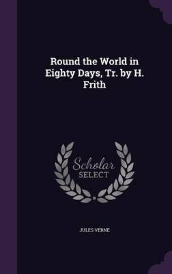Round the World in Eighty Days, Tr. by H. Frith by Jules Verne