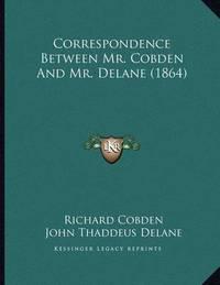 Correspondence Between Mr. Cobden and Mr. Delane (1864) by Richard Cobden